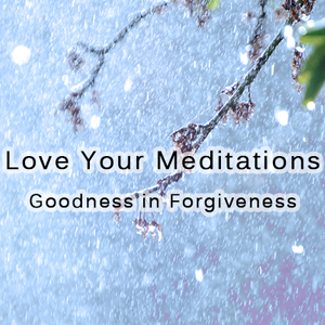 Love Your Meditations Goodness In Forgiveness